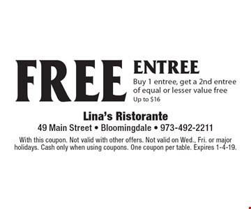 FREE entree. Buy 1 entree, get a 2nd entree of equal or lesser value free. Up to $16. With this coupon. Not valid with other offers. Not valid on Wed., Fri. or major holidays. Cash only when using coupons. One coupon per table. Expires 1-4-19.