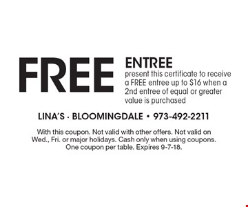 FREE ENTREE: present this certificate to receive a FREE entree up to $16 when a 2nd entree of equal or greater value is purchased. With this coupon. Not valid with other offers. Not valid on Wed., Fri. or major holidays. Cash only when using coupons. One coupon per table. Expires 9-7-18.