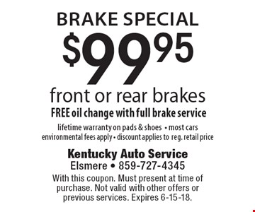brake special $99.95 front or rear brakesFREE oil change with full brake servicelifetime warranty on pads & shoes- most cars environmental fees apply - discount applies toreg. retail price. With this coupon. Must present at time of purchase. Not valid with other offers or previous services. Expires 6-15-18.