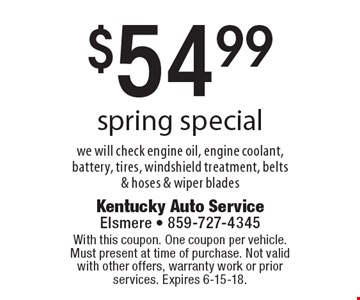 $54.99 spring special we will check engine oil, engine coolant, battery, tires, windshield treatment, belts & hoses & wiper blades. With this coupon. One coupon per vehicle. Must present at time of purchase. Not valid with other offers, warranty work or prior services. Expires 6-15-18.