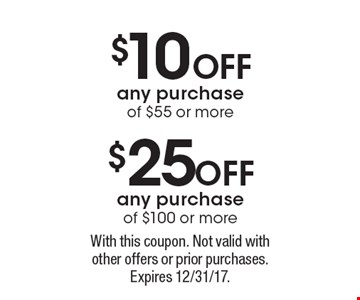 $10 OFF  any purchase of $55 or more or $25 OFF any purchase of $100 or more . With this coupon. Not valid with other offers or prior purchases. Expires 12/31/17.