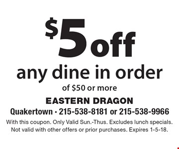 $5 off any dine in order of $50 or more. With this coupon. Only Valid Sun.-Thus. Excludes lunch specials. Not valid with other offers or prior purchases. Expires 1-5-18.