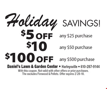 Holiday Savings! $100 OFF any $500 purchase, $10 OFF any $50 purchase, $5 OFF  any $25 purchase. With this coupon. Not valid with other offers or prior purchases. The excludes Firewood & Pellets. Offer expires 2-28-18.