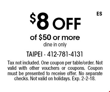 $8 off of $50 or more dine in only. Tax not included. One coupon per table/order. Not valid with other vouchers or coupons. Coupon must be presented to receive offer. No separate checks. Not valid on holidays. Exp. 2-2-18.