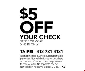 $5 off your check of $30 or more dine in only. Tax not included. One coupon per table, per order. Not valid with other vouchers or coupons. Coupon must be presented to receive offer. No separate checks Not valid on holidays. Expires 2-2-18.