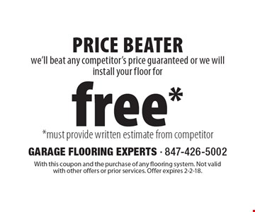 Free floor installation we'll beat any competitor's price guaranteed or we will install your floor for free**must provide written estimate from competitor. Superior Product, Superior Service. With this coupon and the purchase of any flooring system. Not valid with other offers or prior services. Offer expires 2-2-18.