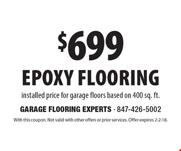 $699 epoxy flooring installed price for garage floors based on 400 sq. ft.. With this coupon. Not valid with other offers or prior services. Offer expires 2-2-18.