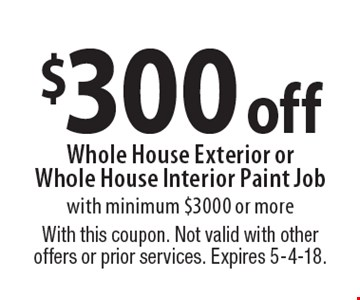$300 off Whole House Exterior or Whole House Interior Paint Job with minimum $3000 or more. With this coupon. Not valid with other offers or prior services. Expires 5-4-18.
