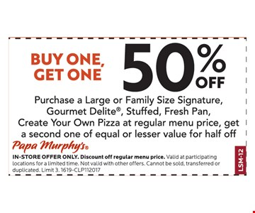 Buy one, get one 50% off. Purchase a large or family size signature, Gourmet Delite®, stuffed, fresh pan, create your own pizza at regular menu price, get a second one of equal or lesser value for half off.