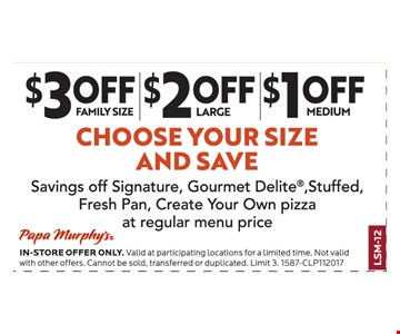 Choose your size and save. $3 off family size, $2 off large, $1 off medium. Savings off signature, Gourmet Delite®, stuffed, fresh pan, create your own pizza at regular menu price.
