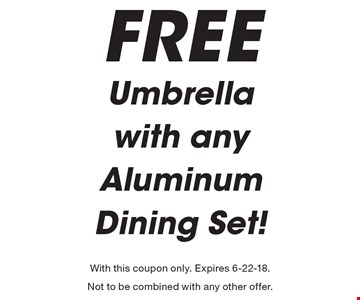 FREE Umbrella with any Aluminum Dining Set!. With this coupon only. Expires 6-22-18. Not to be combined with any other offer.