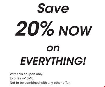 Save 20% NOW on EVERYTHING!. With this coupon only. Expires 4-10-18. Not to be combined with any other offer.