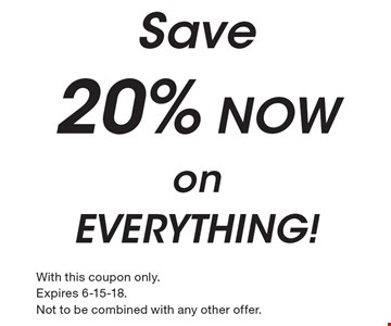 Save 20% NOW on EVERYTHING!. With this coupon only. Expires 6-15-18. Not to be combined with any other offer.