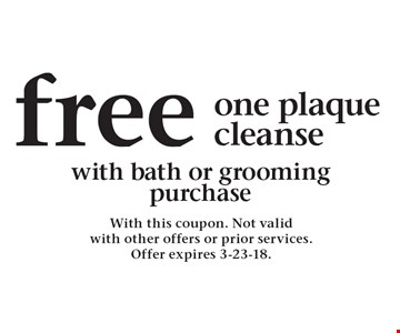 Free one plaque cleanse with bath or grooming purchase. With this coupon. Not valid with other offers or prior services. Offer expires 3-23-18.