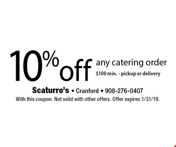 10% off any catering order $100 min. Pickup or delivery. With this coupon. Not valid with other offers. Offer expires 1/31/19.