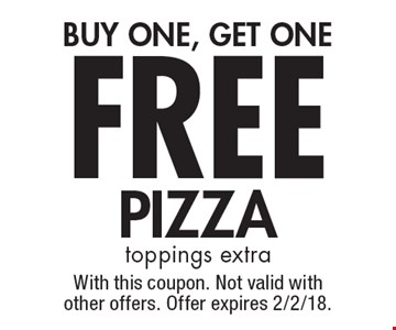 FREE PIZZA. BUY ONE, GET ONE. toppings extra. With this coupon. Not valid with other offers. Offer expires 2/2/18.