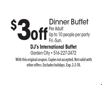 $3 off Dinner Buffet, Per Adult, Up to 10 people per party. Fri.-Sun. With this original coupon. Copies not accepted. Not valid with other offers. Excludes holidays. Exp. 2-2-18.