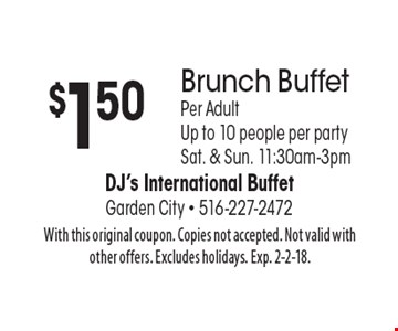 $1.50 off Brunch Buffet, Per Adult, Up to 10 people per party. Sat. & Sun. 11:30am-3pm. With this original coupon. Copies not accepted. Not valid with other offers. Excludes holidays. Exp. 2-2-18.