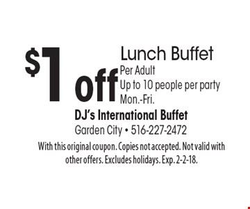 $1 off Lunch Buffet, Per Adult, Up to 10 people per party. Mon.-Fri. With this original coupon. Copies not accepted. Not valid with other offers. Excludes holidays. Exp. 2-2-18.
