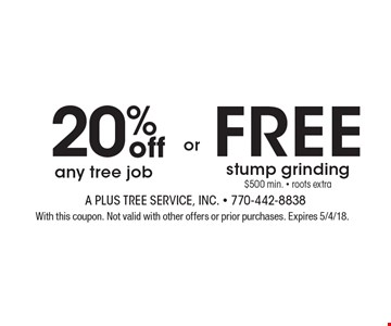 20% off any tree job. FREE stump grinding $500 min. - roots extra. With this coupon. Not valid with other offers or prior purchases. Expires 5/4/18.