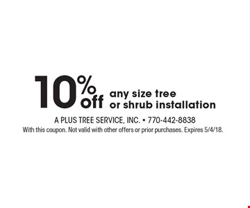 10% off any size tree or shrub installation. With this coupon. Not valid with other offers or prior purchases. Expires 5/4/18.