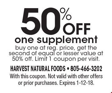 50% off one supplement buy one at reg. price, get the second of equal or lesser value at 50% off. Limit 1 coupon per visit.. With this coupon. Not valid with other offers or prior purchases. Expires 1-12-18.