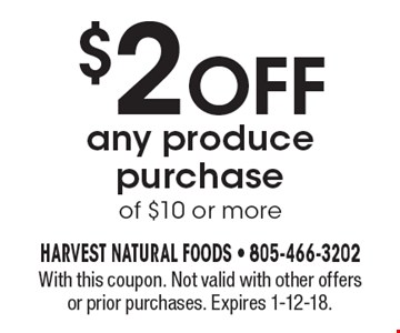 $2 off any produce purchase of $10 or more. With this coupon. Not valid with other offers or prior purchases. Expires 1-12-18.