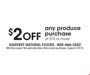 $2 off any produce purchase of $10 or more. With this coupon. Not valid with other offers or prior purchases. Expires 4-20-18.