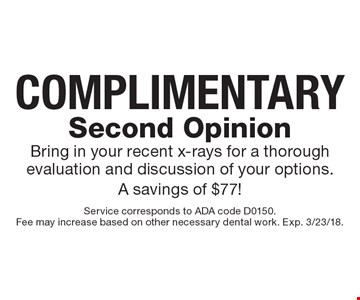 Complimentary Second Opinion. Bring in your recent x-rays for a thorough evaluation and discussion of your options. A savings of $77!. Service corresponds to ADA code D0150. Fee may increase based on other necessary dental work. Exp. 3/23/18.