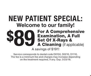 New Patient Special: Welcome to our family! $89 For A Comprehensive Examination, A Full Set Of X-Rays & A Cleaning (if applicable). A savings of $191!. Service corresponds to dental code D0150, D0210, D1110. The fee is a minimum fee and charges may increase depending on the treatment required, if any. Exp. 3/23/18.