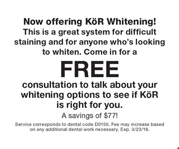 Now offering KöR Whitening! This is a great system for difficult staining and for anyone who's looking to whiten. Come in for a Free consultation to talk about your whitening options to see if KöR is right for you. A savings of $77! . Service corresponds to dental code D0150. Fee may increase based on any additional dental work necessary. Exp. 3/23/18.