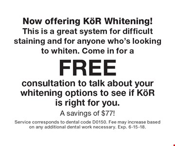 Now offering KöR Whitening! This is a great system for difficult staining and for anyone who's looking to whiten. Come in for a Free consultation to talk about your whitening options to see if KöR is right for you. A savings of $77! . Service corresponds to dental code D0150. Fee may increase based on any additional dental work necessary. Exp. 6-15-18.