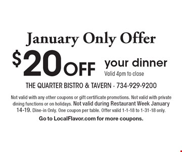 January Only Offer. $20 OFF your dinner. Valid 4pm to close. Not valid with any other coupons or gift certificate promotions. Not valid with private dining functions or on holidays. Not valid during Restaurant Week January 14-19. Dine-in Only. One coupon per table. Offer valid 1-1-18 to 1-31-18 only. Go to LocalFlavor.com for more coupons.