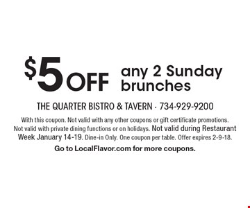 $5 OFF any 2 Sunday brunches. With this coupon. Not valid with any other coupons or gift certificate promotions. Not valid with private dining functions or on holidays. Not valid during Restaurant Week January 14-19. Dine-in Only. One coupon per table. Offer expires 2-9-18. Go to LocalFlavor.com for more coupons.