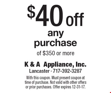 $40off any purchase of $350 or more. With this coupon. Must present coupon at time of purchase. Not valid with other offers or prior purchases. Offer expires 12-31-17.