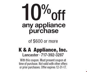 10%off any appliance purchase of $600 or more. With this coupon. Must present coupon at time of purchase. Not valid with other offers or prior purchases. Offer expires 12-31-17.