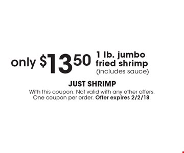 only $13.50 1 lb. jumbo fried shrimp (includes sauce). With this coupon. Not valid with any other offers. One coupon per order. Offer expires 2/2/18.