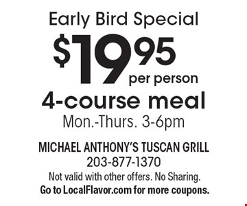 Early Bird Special. $19.95 per person 4-course meal, Mon.-Thurs. 3-6pm. Not valid with other offers. No Sharing. Go to LocalFlavor.com for more coupons.