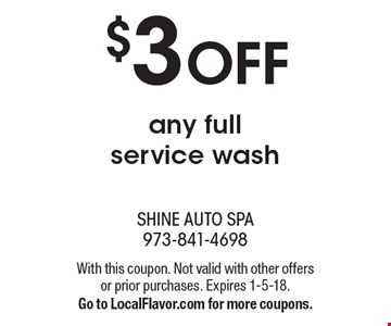 $3 OFF any full service wash. With this coupon. Not valid with other offers or prior purchases. Expires 1-5-18. Go to LocalFlavor.com for more coupons.