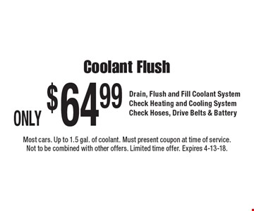 ONLY $64.99 Coolant Flush Drain, Flush and Fill Coolant System Check Heating and Cooling System Check Hoses, Drive Belts & Battery. Most cars. Up to 1.5 gal. of coolant. Must present coupon at time of service. Not to be combined with other offers. Limited time offer. Expires 4-13-18.