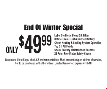 ONLY $49.99 End Of Winter Special Lube, Synthetic Blend Oil, FilterRotate Tires - Test & Service BatteryCheck Heating & Cooling System Operation Top Off All FluidsCheck Factory Maintenance Records 23 Point Pre-Winter Safety Check. Most cars. Up to 5 qts. of oil. $3 environmental fee. Must present coupon at time of service. Not to be combined with other offers. Limited time offer. Expires 4-13-18.