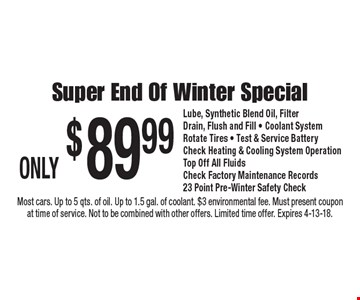 ONLY $89.99 Super End Of Winter Special Lube, Synthetic Blend Oil, Filter Drain, Flush and Fill - Coolant System Rotate Tires - Test & Service Battery Check Heating & Cooling System Operation Top Off All Fluids Check Factory Maintenance Records 23 Point Pre-Winter Safety Check. Most cars. Up to 5 qts. of oil. Up to 1.5 gal. of coolant. $3 environmental fee. Must present coupon at time of service. Not to be combined with other offers. Limited time offer. Expires 4-13-18.