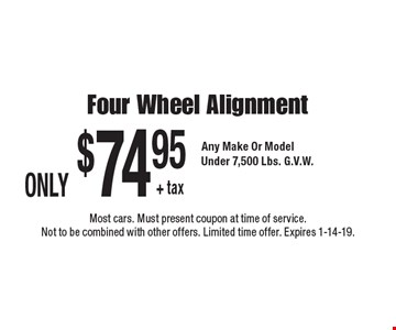 ONLY $74.95 + tax Four Wheel Alignment. Any Make Or Model. Under 7,500 Lbs. G.V.W. Most cars. Must present coupon at time of service. Not to be combined with other offers. Limited time offer. Expires 1-14-19.