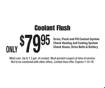 ONLY $79.95 Coolant Flush. Drain, Flush and Fill Coolant System. Check Heating and Cooling System. Check Hoses, Drive Belts & Battery. Most cars. Up to 1.5 gal. of coolant. Must present coupon at time of service. Not to be combined with other offers. Limited time offer. Expires 1-14-19.