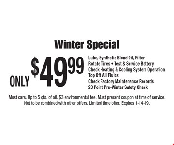 ONLY $49.99 Winter Special. Lube, Synthetic Blend Oil, Filter. Rotate Tires • Test & Service Battery. Check Heating & Cooling System Operation. Top Off All Fluids. Check Factory Maintenance Records. 23 Point Pre-Winter Safety Check. Most cars. Up to 5 qts. of oil. $3 environmental fee. Must present coupon at time of service. Not to be combined with other offers. Limited time offer. Expires 1-14-19.