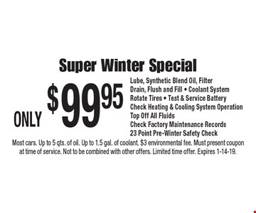 ONLY $99.95 Super Winter Special. Lube, Synthetic Blend Oil, Filter. Drain, Flush and Fill • Coolant System. Rotate Tires • Test & Service Battery. Check Heating & Cooling System Operation. Top Off All Fluids. Check Factory Maintenance Records. 23 Point Pre-Winter Safety Check. Most cars. Up to 5 qts. of oil. Up to 1.5 gal. of coolant. $3 environmental fee. Must present coupon at time of service. Not to be combined with other offers. Limited time offer. Expires 1-14-19.