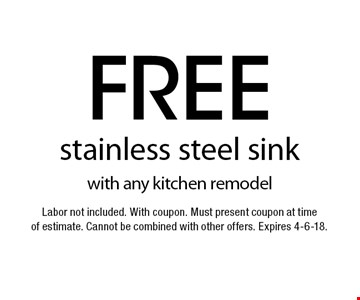 Free stainless steel sink with any kitchen remodel. Labor not included. With coupon. Must present coupon at time of estimate. Cannot be combined with other offers. Expires 4-6-18.