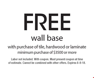 Free wall base with purchase of tile, hardwood or laminate minimum purchase of $3500 or more. Labor not included. With coupon. Must present coupon at time of estimate. Cannot be combined with other offers. Expires 6-8-18.