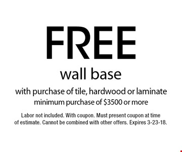 Free wall base with purchase of tile, hardwood or laminate minimum purchase of $3500 or more. Labor not included. With coupon. Must present coupon at time of estimate. Cannot be combined with other offers. Expires 3-23-18.