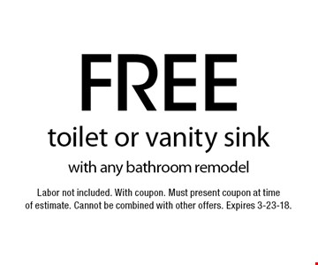 Free toilet or vanity sink with any bathroom remodel. Labor not included. With coupon. Must present coupon at time of estimate. Cannot be combined with other offers. Expires 3-23-18.